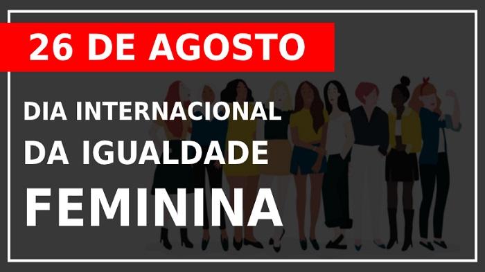 26 DE AGOSTO: DIA INTERNACIONAL DA IGUALDADE FEMININA