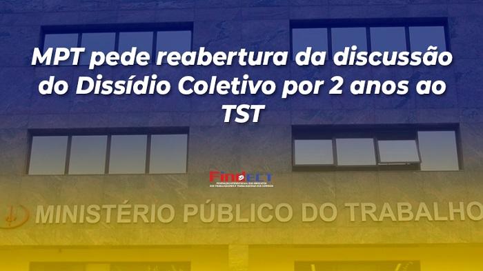 MPT PEDE REABERTURA DA DISCUSSÃO DA VALIDADE DO DISSÍDIO COLETIVO POR 2 ANOS AO TST